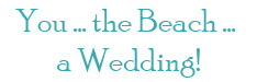 You, the Beach, a Wedding!